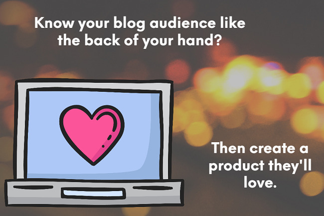 Know your blog audience like the back of your hand? Then create a product they'll love.