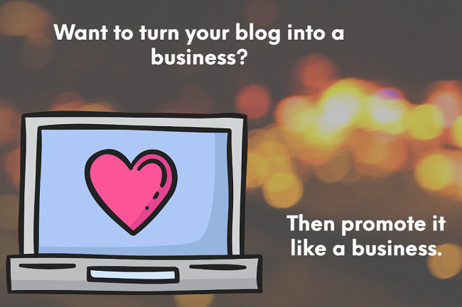Want to turn your blog into a business? Then promote it like a business